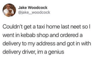 Genius, Home, and Taxi: Jake Woodcock  @jake_woodcock  Couldn't get a taxi home last neet sol  went in kebab shop and ordered a  delivery to my address and got in with  delivery driver, im a genius