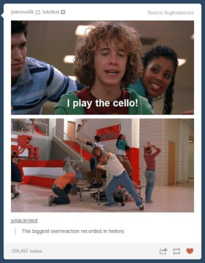 Tumblr, History, and Source: jakemalik lakitkat  Source: hughsdancies  I play the cello!  Tiacats  H  juliacaroled  The biggest overreaction recorded in history  359,457 notes We're all in this together