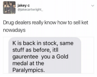 How To, Stuff, and British: jakey c  @jakecartwright  Drug dealers really know how to sell ket  nowadays  K is back in stock, same  stuff as before, itll  gaurentee you a Gold  medal at the  Paralympics. Do NOT follow @memezar if you're easily offended 😳😂