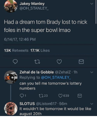 A Dream, Be Like, and Lottery: Jakey Manley  @OH_STANLEY  Had a dream tom Brady lost to nick  foles in the super bowl Imao  6/14/17, 12:46 PM  13K Retweets 17.1K Likes  Zehal de la Gobble @Zehalz 1h  o Replying to @OH STANLEY  can you tell me tomorrow's lottery  numbers  SLOTUS @Liston617 56m  It wouldn't be tomorrow it would be like  august 20th 🐐🐐🐐