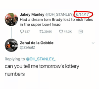 A Dream, Lottery, and Super Bowl: Jakey Manley @OH_STANLEY6/14/17  Had a dream tom Brady lost to nick foles  in the super bowl Imao  0527 29.6K  Zehal de la Gobble  @ZehalZ  0  Replying to @OH_STANLEY  can you tell me tomorrow's lottery  numbers Thanks for the red circle almost didn't see it