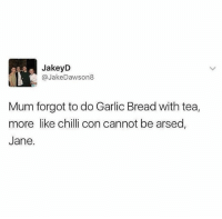 Ffs 😂: JakeyD  @JakeDawson8  Mum forgot to do Garlic Bread with tea,  more like chilli con cannot be arsed,  Jane. Ffs 😂