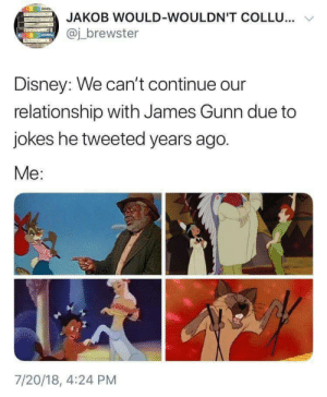 james-gunn: JAKOB WOULD-WOULDN'T COLLU...  @j_brewster  Disney: We can't continue our  relationship with James Gunn due to  jokes he tweeted years ago.  Me:  7/20/18, 4:24 PM