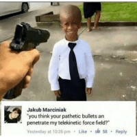 "<p>that comment is gold via /r/memes <a href=""http://ift.tt/2nIWkmH"">http://ift.tt/2nIWkmH</a></p>: Jakub Marciniak  ""you think your pathetic bullets an  penetrate my telekinetic force field?""  Yesterday at 10:26 pm Like 58 Reply  . <p>that comment is gold via /r/memes <a href=""http://ift.tt/2nIWkmH"">http://ift.tt/2nIWkmH</a></p>"