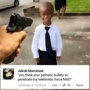 """Your Pathetic: Jakub Marciniak  """"you think your pathetic bullets an  penetrate my telekinetic force field?""""  Yesterday at 10:26 pm Like 58 Reply"""
