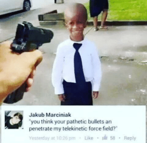 """I love this guy: Jakub Marciniak  """"you think your pathetic bullets an  penetrate my telekinetic force field?""""  Like 58  Yesterday at 10:26 pm  Reply I love this guy"""