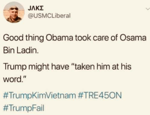 "Osama Bin: JAKZ  @USMCLiberal  Good thing Obama took care of Osama  Bin Ladin  Trump might have ""taken him at his  word."""