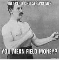 jalapenos: JALAPENO CHEESE SPREAD  YOU MEAN FIELD MONEY