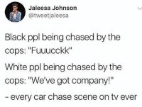 """😂😂😂😂😂😂: Jaleesa Johnson  @tweetjaleesa  Black ppl being chased by the  cops: """"Fuuucckk""""  White ppl being chased by the  cops: """"We've got company!""""  every car chase scene on tv ever 😂😂😂😂😂😂"""