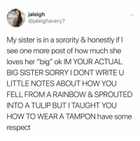 "Respect, Smh, and Sorry: jaleigh  @jaleighavery7  My sister is in a sorority & honestly if  see one more post of how much she  loves her ""big"" ok IM YOUR ACTUAL  BIG SISTER SORRY I DONT WRITE U  LITTLE NOTES ABOUT HOW YOU  FELL FROM A RAINBOW & SPROUTED  INTO A TULIP BUTI TAUGHT YOU  HOW TO WEAR A TAMPON have some  respect smh no respect"