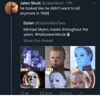 Poor Michael: Jalen Skutt JalenSkutt 17h  he looked like he didn't want to kill  anymore in 1988  Dylan @DylansRawTake  Michael Myers masks throughout the  years. #HalloweenMovie  Show this thread  78  1981  1988  98  12.2K 57.7K Poor Michael