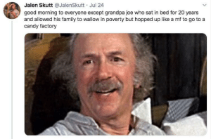 That friend who only wants to talk about a movie so they can point out the giant plot holes you never asked for (via /r/BlackPeopleTwitter): Jalen Skutt @JalenSkutt Jul 24  good morning to everyone except grandpa joe who sat in bed for 20 years  and allowed his family to wallow in poverty but hopped up like a mf to go to a  candy factory That friend who only wants to talk about a movie so they can point out the giant plot holes you never asked for (via /r/BlackPeopleTwitter)