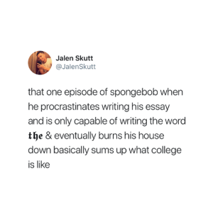 College, SpongeBob, and House: Jalen Skutt  @JalenSkutt  that one episode of spongebob when  he procrastinates writing his essay  and is only capable of writing the word  t & eventually burns his house  down basically sums up what college  is like Truth 😅