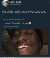 How you 30 and still got a baby tooth: Jalen Skutt  @JalenSkutt  this dude really has a lower case tooth  B. @YouGotPlayedLol  cut me off and I'll cut you  Show this thread How you 30 and still got a baby tooth