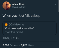 What Does, Foot, and Sprite: Jalen Skutt  @JalenSkutt  When your foot falls asleep  @CallMeAcme  What does sprite taste like?  Show this thread  9/9/18, 4:21 PM  2,532 Retweets 8,223 Likes