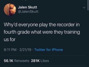 𝘍𝘰𝘭𝘭𝘰𝘸 𝘮𝘺 𝘗𝘪𝘯𝘵𝘦𝘳𝘦𝘴𝘵! → 𝘤𝘩𝘦𝘳𝘳𝘺𝘩𝘢𝘪𝘳𝘦𝘥: Jalen Skutt  @JalenSkutt  Why'd everyone play the recorder in  fourth grade what were they training  us for  8:11 PM 2/21/19 Twitter for iPhone  56.1K Retweets 281K Likes 𝘍𝘰𝘭𝘭𝘰𝘸 𝘮𝘺 𝘗𝘪𝘯𝘵𝘦𝘳𝘦𝘴𝘵! → 𝘤𝘩𝘦𝘳𝘳𝘺𝘩𝘢𝘪𝘳𝘦𝘥