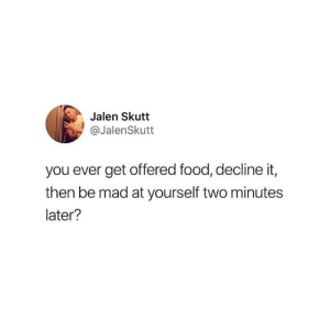 All the time 😂: Jalen Skutt  @JalenSkutt  you ever get offered food, decline it,  then be mad at yourself two minutes  later? All the time 😂