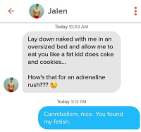 Cookies, Lol, and Cake: Jalen  Today 10:03 AM  Lay down naked with me in an  oversized bed and allow me to  eat you like a fat kid does cake  and cookies...  How's that for an adrenaline  rush???  Today 3:13 PM  Cannibalism, nice. You found  my fetish I was unmatched lol
