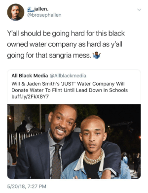 Will Smith has a heart of gold by HRMisHere FOLLOW HERE 4 MORE MEMES.: jallen  @brosephallen  Yall should be going hard for this black  owned water company as hard as y'all  going for that sangria mess.  All Black Media @Allblackmedia  Will & Jaden Smith's 'JUST' Water Company Will  Donate Water To Flint Until Lead Down In Schools  buff.ly/2FkX8Y7  5/20/18, 7:27 PM Will Smith has a heart of gold by HRMisHere FOLLOW HERE 4 MORE MEMES.