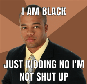 Meme, Reddit, and Shut Up: JAM BLACK  JUST KIDDING NO I'M  NOT SHUT UP This is a meme about a situation that occured to me today that I found quite humorous if I do say so myself engoy!