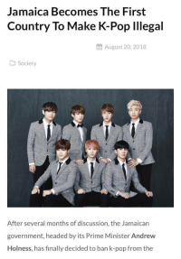 Jamaican: Jamaica Becomes The First  Country To Make K-Pop lllegal  August 20, 2018  Society  After several months of discussion, the Jamaican  government, headed by its Prime Minister Andrew  Holness, has finally decided to ban k-pop from the