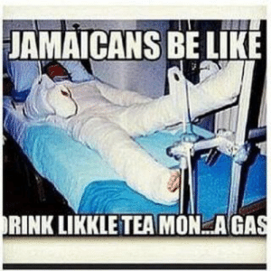 I have Jamaican parents... And I don't even understand this: JAMAICANS BE LIKE  RINK LIKKLE TEA MON AGAS I have Jamaican parents... And I don't even understand this