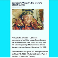 Blessed, Memes, and Jamaica: Jamaica's 'Aunt V, the world's  oldest human  Saturday, April 15. 2017  KINGSTON, Jamaica Jamaican  supercentenarian Violet Mosse Brown became  the world's oldest human today, Saturday April  15, after the passing of Italian  woman Emma  Morano, who was born on November 29, 1899  Mosse Brown is 117 years old, having been born  on March 10, 1900. Affectionately called Aunt V,  she lives in Duanvale, Trelawny. This made me smile :) Blessed Aunty ❤️ 🇯🇲 @floacist