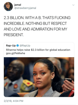 Fucking, Love, and Rap: jamal  @strawberryjamal  2.3 BILLION WITH A B. THATS FUCKING  INCREDIBLE. NOTHING BUT RESPECT  AND LOVE AND ADMIRATION FOR MY  PRESIDENT  Rap-Up @RapUp  Rihanna helps raise $2.3 billion for global education  goo.gl/PeMwhe  2/3/18, 4:04 PM Rihanna 2020