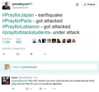"""Vile. Trying to slide in their """"Woe is me, we're the innocent victims."""" crap straight after such a disaster. For shame.: jamalbryant  t Follow  (ajamalhbryant  Prayfor Japan earthquake  #PrayforParis got attacked  #PrayforLebanon got attacked  #prayforblackstudents- under attack  RETWEETS LIKES  1,104  600  5:34 PM 13 Nov 2015  Reply to @j  shoe  Coshoe0nhead 5m  ajamalhbryant holy shit. bodies not even cold yet and you embarrassing fucks  jump all over this for your own political agendas.  16 Vile. Trying to slide in their """"Woe is me, we're the innocent victims."""" crap straight after such a disaster. For shame."""