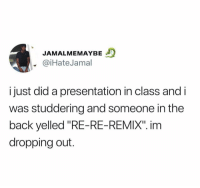 "Back, Class, and Did: JAMALMEMAYBE  @iHateJamal  i just did a presentation in class and i  was studdering and someone in the  back yelled ""RE-RE-REMIX"". inm  dropping out. This is just wrong.. 😂🤦‍♂️ https://t.co/piDADZVf7M"