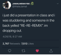 "Blackpeopletwitter, Back, and Class: JAMALMEMAYBE  @iHateJamal  i just did a presentation in class and i  was studdering and someone in the  back yelled ""RE-RE-REMIX"". inm  dropping out.  4/26/18, 8:27 AM  2,767 Retweets 7,513 Likes <p>Damn… here we go again (via /r/BlackPeopleTwitter)</p>"