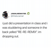 "Funny, Lit, and Fuck: JAMALMEMAYBE  @iHateJamal  ijust did a presentation in class and i  was studdering and someone in the  back yelled ""RE-RE-REMIX"". inm  dropping out. Sounds lit as fuck 🔥"