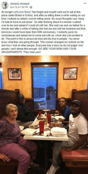 These three men shared a nice meal with an elderly woman.: Jamario Howard  April 18 at 7:43 PM  So tonight JaMychol Baker Tae Knight and myseif went out to eat at this  place called Brads in Oxford, and after us sitting there a while waiting on our  food i noticed an elderly woman sitting alone. My exact thoughts was dang  I'd hate to have to eat alone. So after thinking about it a minute i walked  over to her and asked if i could sit with her. She said yes and we talked for a  minute and after a while of talking she told me she lost her husband and that  tomorrow would have been their 60th anniversary. I instantly gave my  condolences and asked her to come eat with us, which she was excited to  do. The point in this is always be kind and be nice to people. You never  know what they are going through. This woman changed my outlook on life  and how i look at other people. Everyone has a story so do not judge! And  people i can't stress this enough. GO SEE YOUR MOM AND YOUR  GRANDPARENTS. They miss you!  HIKE These three men shared a nice meal with an elderly woman.