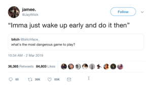 """Bitch, Dank, and Memes: jamee.  @JayWiick  Follow  353  """"Imma just wake up early and do it then""""  bitch @biitchface  what's the most dangerous game to play?  10:34 AM- 2 Mar 2019  36,385 Retweets 84,803 Likes The most dangerous game to play by gangbangkang MORE MEMES"""