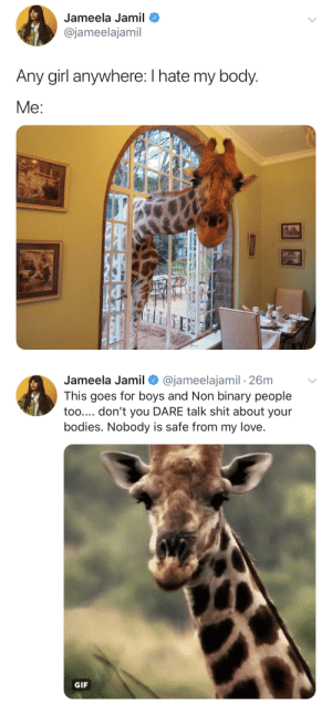 non binary: Jameela Jamil  @jameelajamil  Any girl anywhere: I hate my body  Me:   Jameela Jamil Ф @jameelajamil , 26m  This goes for boys and Non binary people  too.... don't you DARE talk shit about your  bodies. Nobody is safe from my love  GIF