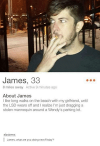 Dank, 🤖, and Lsd: James, 33  8 miles away Active 9 minutes ago  About James  I like long walks on the beach with my girlfriend, until  the LSD wears off and realize I'm just dragging a  stolen mannequin around a Wendy's parking lot.  alpojones  James, what are you doing next Friday?