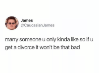 Bad, Divorce, and James: James  aCaucasianJames  marry someone u only kinda like so if u  get a divorce it won't be that bad