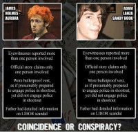 Memes, Scandal, and Coincidence: JAMES  ADAM  HOLMES  LANZA  AURORA  SANDY HOOK  Eyewitnesses reported more  Eyewitnesses reported more  than one person involved  than one person involved  Official story claims only  Official story claims only  one person involved  one person involved  Wore bulletproof vest,  Wore bulletproof vest,  as if presumably prepared  as if presumably prepared  to engage police in shootout,  to engage police in shootout,  yet did not engage police  yet did not engage police  in shootout  in shootout  Father had detailed information  Father had detailed information  on LIBOR scandal  on LIBOR scandal  COINCIDENCE OR CONSPIRACY? https://t.co/ZIrwnMs7gc