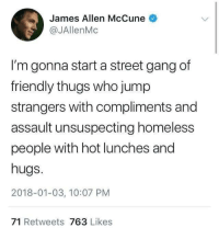 Homeless, Gang, and James Allen: James Allen McCune  @JAllenMc  I'm gonna start a street gang of  friendly thugs who jump  strangers with compliments and  assault unsuspecting homeless  people with hot lunches and  hugs.  2018-01-03, 10:07 PM  71 Retweets 763 Likes <p>rb to join</p>