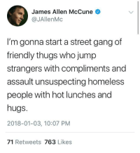 Homeless, Gang, and Wholesome: James Allen McCune  @JAllenMc  I'm gonna start a street gang of  friendly thugs who jump  strangers with compliments and  assault unsuspecting homeless  people with hot lunches and  hugs.  2018-01-03, 10:07 PM  71 Retweets 763 Likes <p>Gang of wholesome</p>