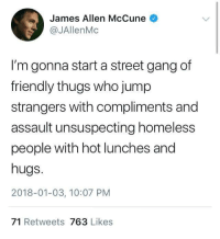 Homeless, Gang, and Wholesome: James Allen McCune  @JAllenMc  I'm gonna start a street gang of  friendly thugs who jump  strangers with compliments and  assault unsuspecting homeless  people with hot lunches and  hugs.  2018-01-03, 10:07 PM  71 Retweets 763 Likes Gang of wholesome via /r/wholesomememes https://ift.tt/2QFxAe7