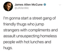 Homeless, Gang, and James Allen: James Allen McCune  @JAllenMc  I'm gonna start a street gang df  friendly thugs who jump  strangers with compliments and  assault unsuspecting homeless  people with hot lunches and  hugs. I'm in! via /r/wholesomememes https://ift.tt/2S4bX7j