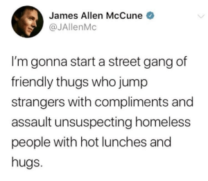 positive-memes:  I'm in!: James Allen McCune  @JAllenMc  I'm gonna start a street gang df  friendly thugs who jump  strangers with compliments and  assault unsuspecting homeless  people with hot lunches and  hugs. positive-memes:  I'm in!