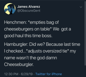 Burger King, God, and Iphone: James Alvarez  @ObscureGent  Henchmen: *empties bag of  cheeseburgers on table* We got a  good haul this time boss.  Hamburgler: Did we? Because last time  I checked...*adjusts oversized tie* my  name wasn't the god damn  Cheeseburgler.  12:30 PM 6/29/19 Twitter for iPhone Burger King
