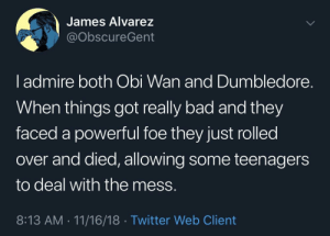 May the 4th: James Alvarez  @obscureGent  l admire both Obi Wan and Dumbledore.  When things got really bad and they  faced a powerful foe they just rolled  over and died, allowing some teenagers  to deal with the mess.  8:13 AM 11/16/18 Twitter Web Client May the 4th