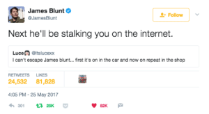 God, Internet, and Music: James Blunt  JamesBlunt  Follow | v  Next he'll be stalking you on the internet.  Luce@ltslucexox  I can't escape James blunt... first it's on in the car and now on repeat in the shop  RETWEETS LIKES  24,532 81,828  4:05 PM-25 May 2017  4,301 t 25K  82K He should Just give up the music and concentrate on his God given talent of being brilliant on Twitter.