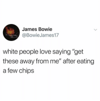 "Funny, Love, and White People: James Bowie  @BowieJames17  white people love saying ""get  these away from me"" after eating  a few chips After 2 Doritos"