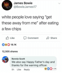 "Fathers Day, Love, and White People: James Bowie  @BowieJames17  white people love saying ""get  these away from me"" after eating  a few chips  Like Comment  Share  18.1 K  12,505 shares  Ronnie Scott  We also say Happy Father's day and  thanks for the warning officer.  9h Like Reply  5 <  1.3K"