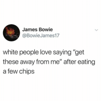 "Love, White People, and White: James Bowie  @BowieJames17  white people love saying ""get  these away from me"" after eating  a few chips"