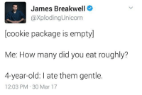 Memes, Unicorn, and Old: James Breakwell  Caxploding Unicorn  cookie package is emptyl  Me: How many did you eat roughly?  4-year-old: late them gentle.  12:03 PM 30 Mar 17 i haven't felt healthy for like the past mOnth this is terrible